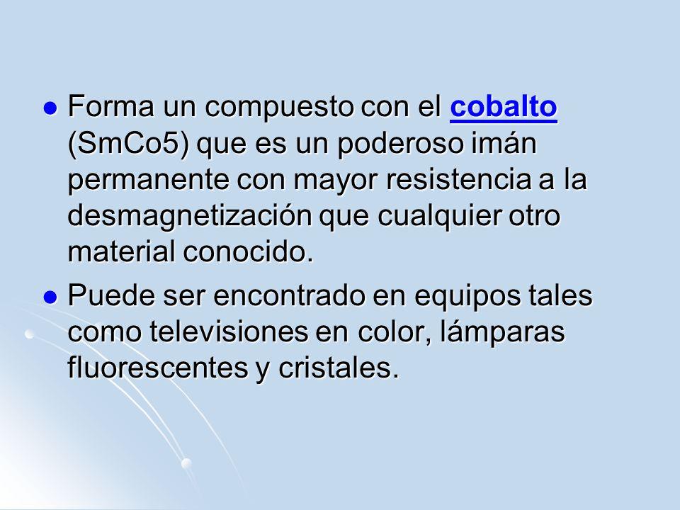 Forma un compuesto con el cobalto (SmCo5) que es un poderoso imán permanente con mayor resistencia a la desmagnetización que cualquier otro material conocido.