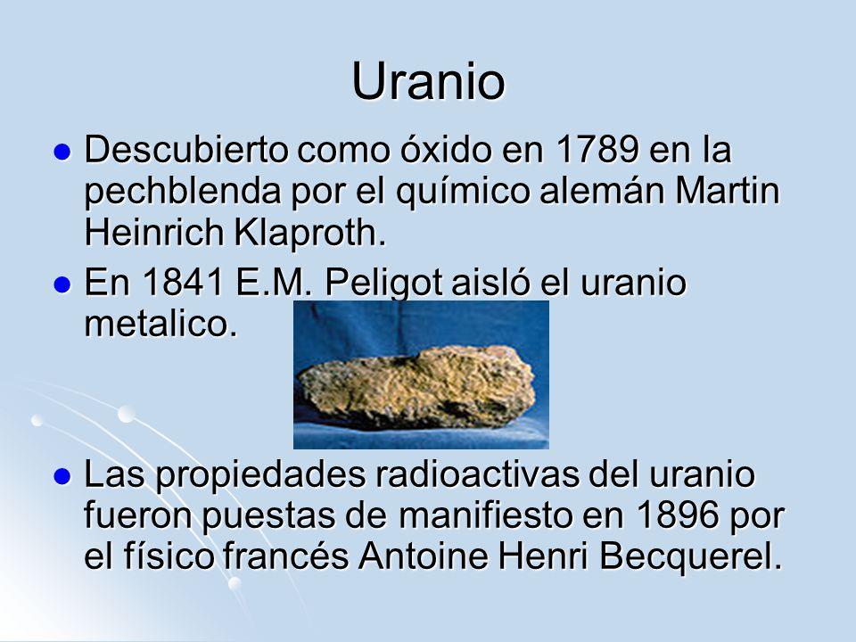 Uranio Descubierto como óxido en 1789 en la pechblenda por el químico alemán Martin Heinrich Klaproth.