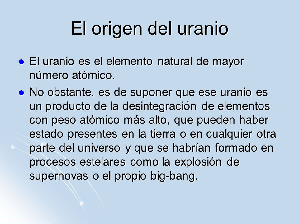 El origen del uranio El uranio es el elemento natural de mayor número atómico.