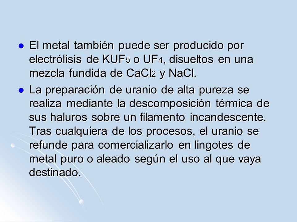 El metal también puede ser producido por electrólisis de KUF5 o UF4, disueltos en una mezcla fundida de CaCl2 y NaCl.
