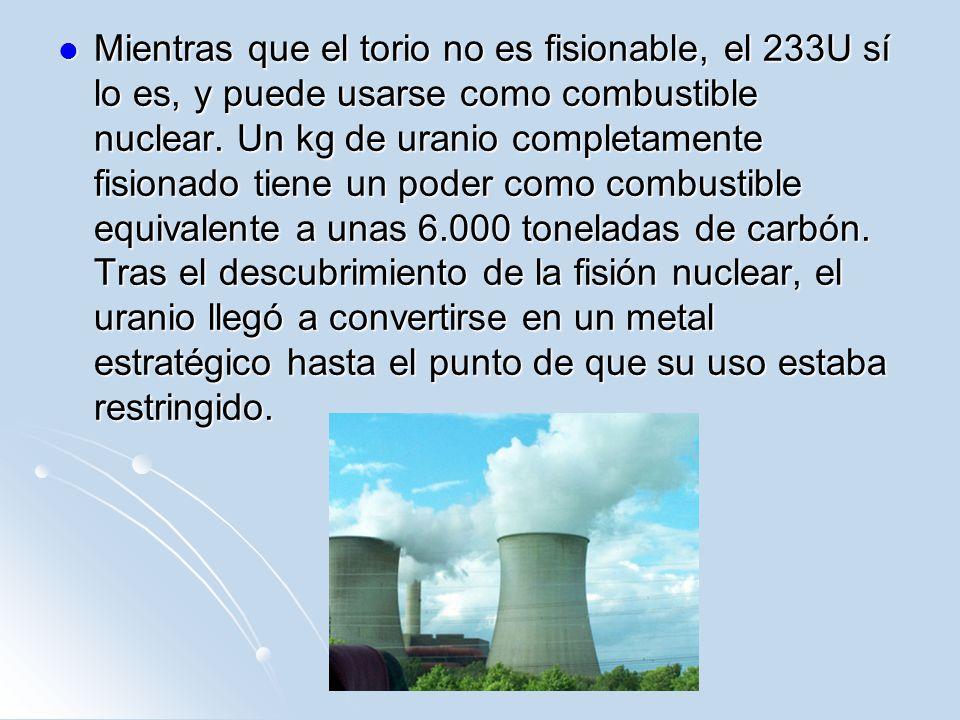 Mientras que el torio no es fisionable, el 233U sí lo es, y puede usarse como combustible nuclear.