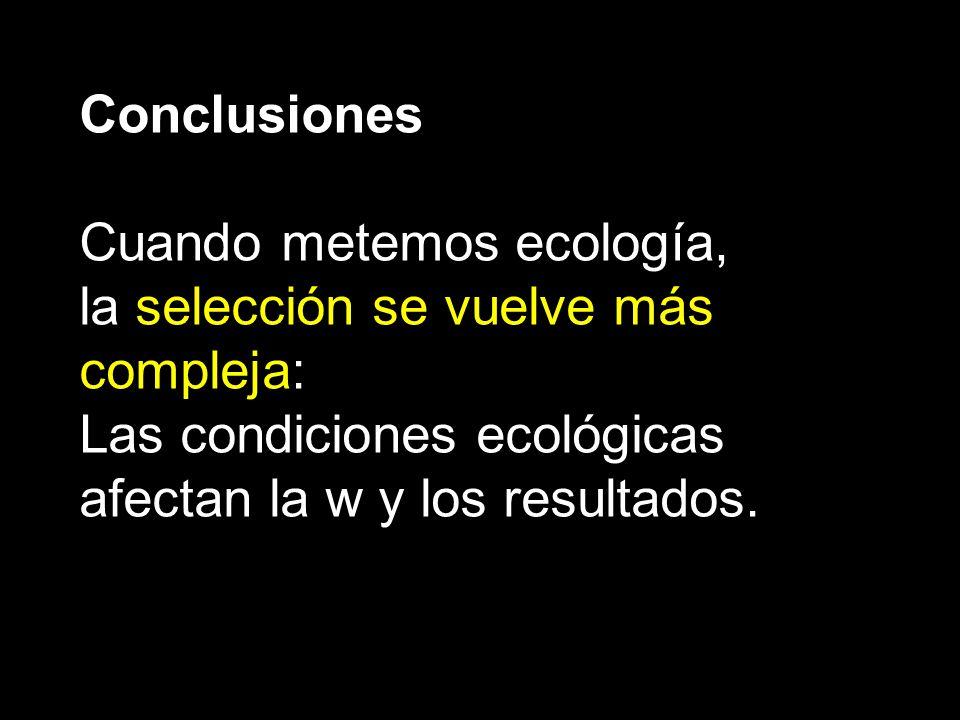 Conclusiones Cuando metemos ecología, la selección se vuelve más compleja: Las condiciones ecológicas.