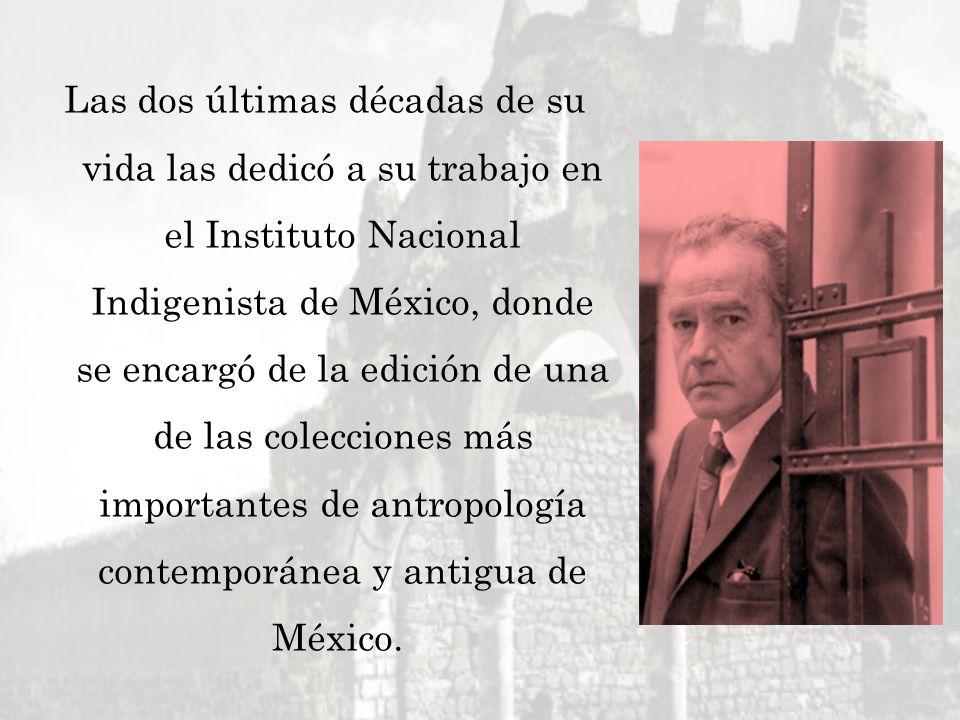 Las dos últimas décadas de su vida las dedicó a su trabajo en el Instituto Nacional Indigenista de México, donde se encargó de la edición de una de las colecciones más importantes de antropología contemporánea y antigua de México.