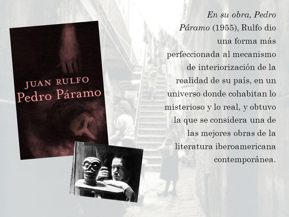 En su obra, Pedro Páramo (1955), Rulfo dio una forma más perfeccionada al mecanismo de interiorización de la realidad de su país, en un universo donde cohabitan lo misterioso y lo real, y obtuvo la que se considera una de las mejores obras de la literatura iberoamericana contemporánea.