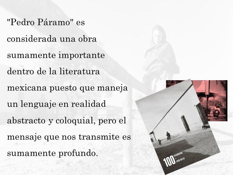 Pedro Páramo es considerada una obra sumamente importante dentro de la literatura mexicana puesto que maneja un lenguaje en realidad abstracto y coloquial, pero el mensaje que nos transmite es sumamente profundo.