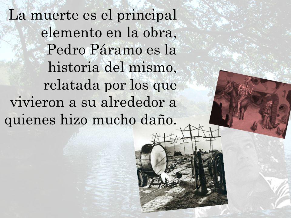 La muerte es el principal elemento en la obra, Pedro Páramo es la historia del mismo, relatada por los que vivieron a su alrededor a quienes hizo mucho daño.