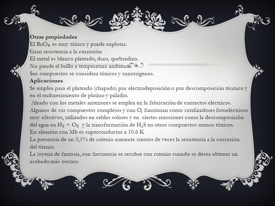 Otras propiedades El RuO₄ es muy tóxico y puede explotar. Gran resistencia a la corrosión.