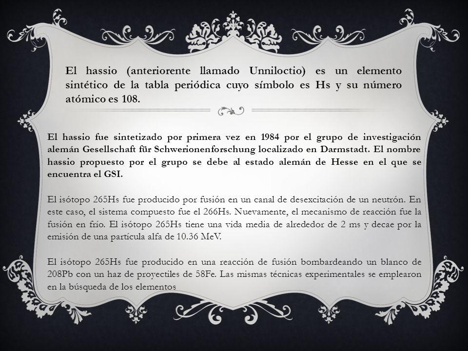 El hassio (anteriorente llamado Unniloctio) es un elemento sintético de la tabla periódica cuyo símbolo es Hs y su número atómico es 108.