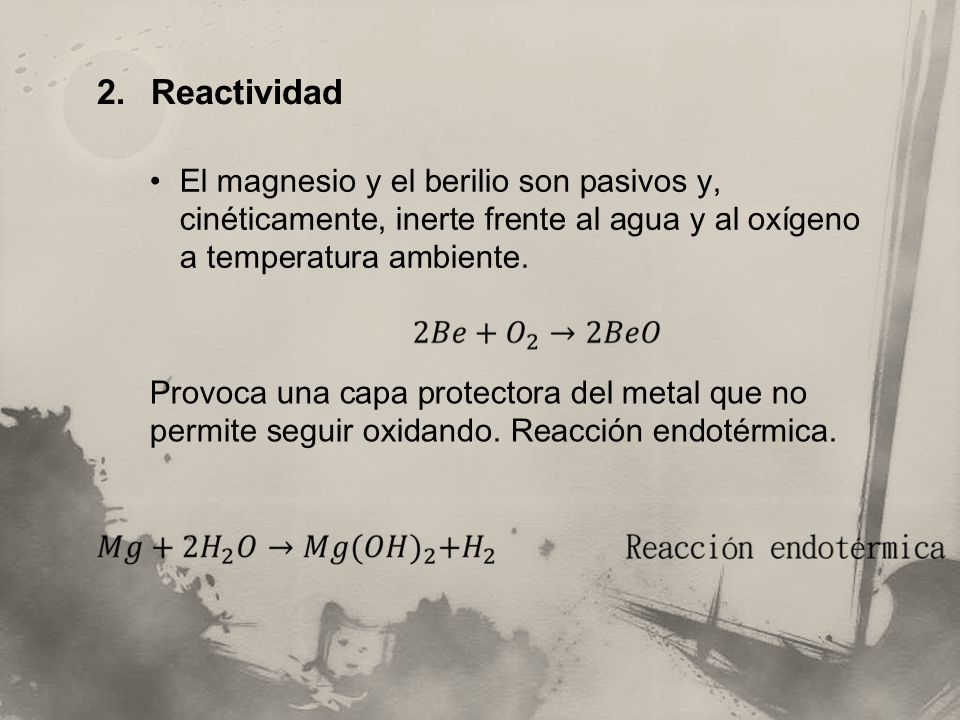 Reactividad El magnesio y el berilio son pasivos y, cinéticamente, inerte frente al agua y al oxígeno a temperatura ambiente.