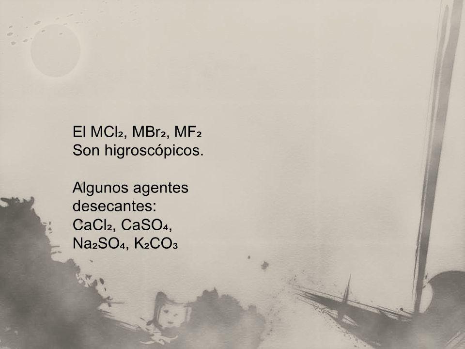 El MCl₂, MBr₂, MF₂ Son higroscópicos. Algunos agentes desecantes: CaCl₂, CaSO₄, Na₂SO₄, K₂CO₃