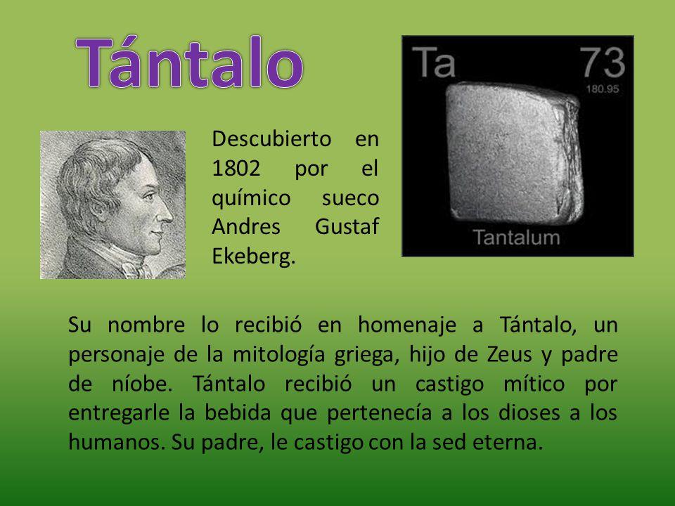 Tántalo Descubierto en 1802 por el químico sueco Andres Gustaf Ekeberg.