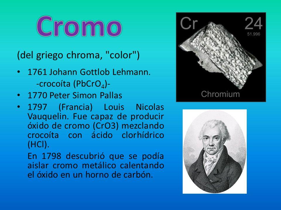 Cromo (del griego chroma, color ) 1761 Johann Gottlob Lehmann.