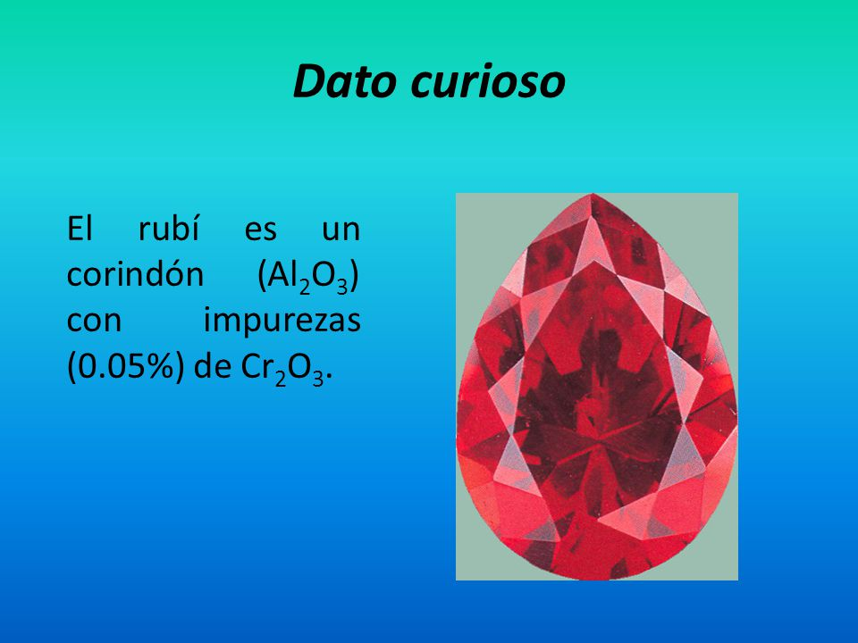 Dato curioso El rubí es un corindón (Al2O3) con impurezas (0.05%) de Cr2O3.
