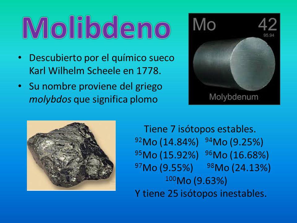 Molibdeno Descubierto por el químico sueco Karl Wilhelm Scheele en 1778. Su nombre proviene del griego molybdos que significa plomo.