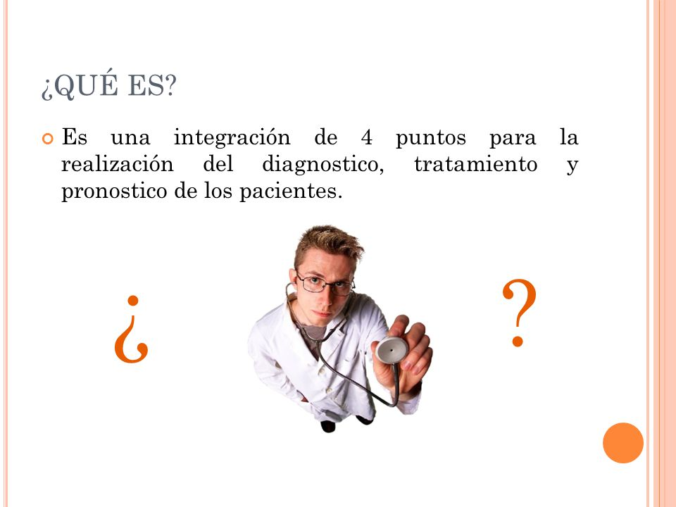 ¿QUÉ ES Es una integración de 4 puntos para la realización del diagnostico, tratamiento y pronostico de los pacientes.