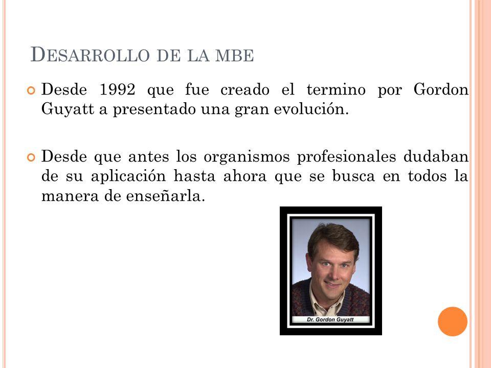 Desarrollo de la mbe Desde 1992 que fue creado el termino por Gordon Guyatt a presentado una gran evolución.