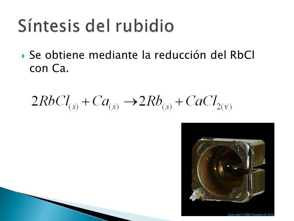 Síntesis del rubidio Se obtiene mediante la reducción del RbCl con Ca.