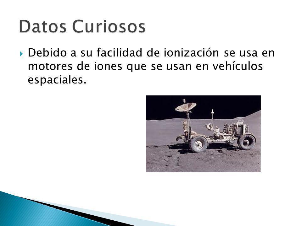 Datos Curiosos Debido a su facilidad de ionización se usa en motores de iones que se usan en vehículos espaciales.