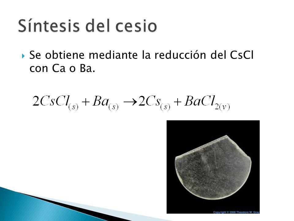 Síntesis del cesio Se obtiene mediante la reducción del CsCl con Ca o Ba.
