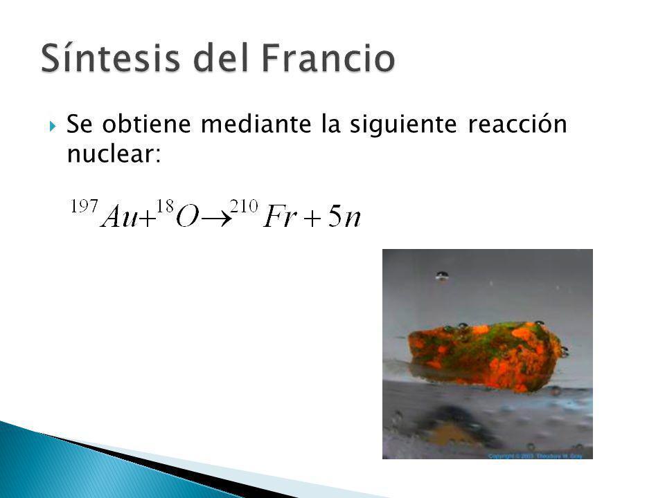 Síntesis del Francio Se obtiene mediante la siguiente reacción nuclear: