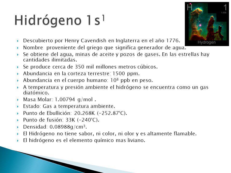 Hidrógeno 1s1 Descubierto por Henry Cavendish en Inglaterra en el año 1776. Nombre proveniente del griego que significa generador de agua.