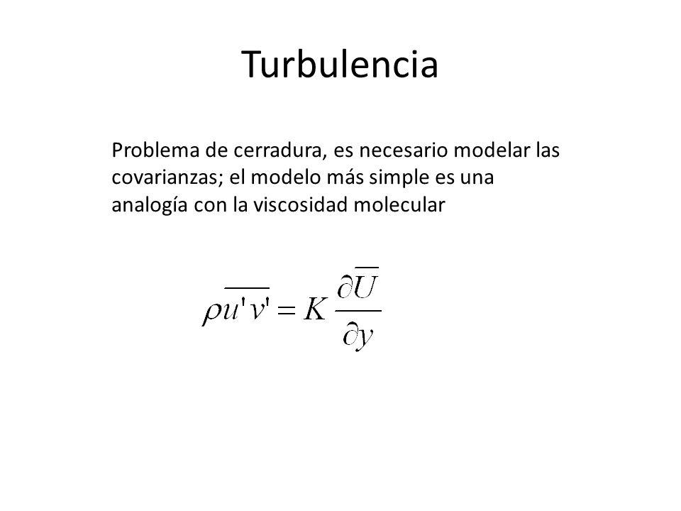 Turbulencia Problema de cerradura, es necesario modelar las covarianzas; el modelo más simple es una analogía con la viscosidad molecular.