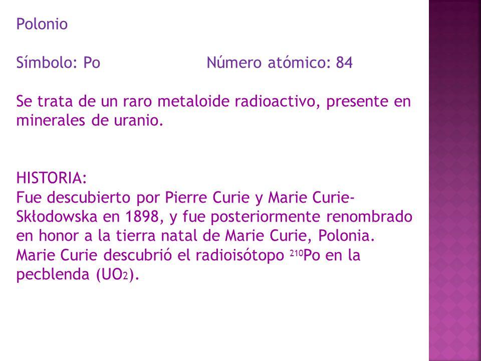 Polonio Símbolo: Po Número atómico: 84. Se trata de un raro metaloide radioactivo, presente en minerales de uranio.