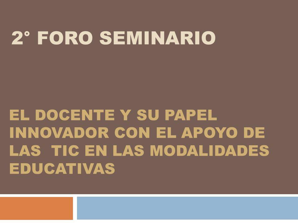 2° FORO SEMINARIO EL DOCENTE Y SU PAPEL INNOVADOR CON EL APOYO DE LAS TIC EN LAS MODALIDADES EDUCATIVAS.