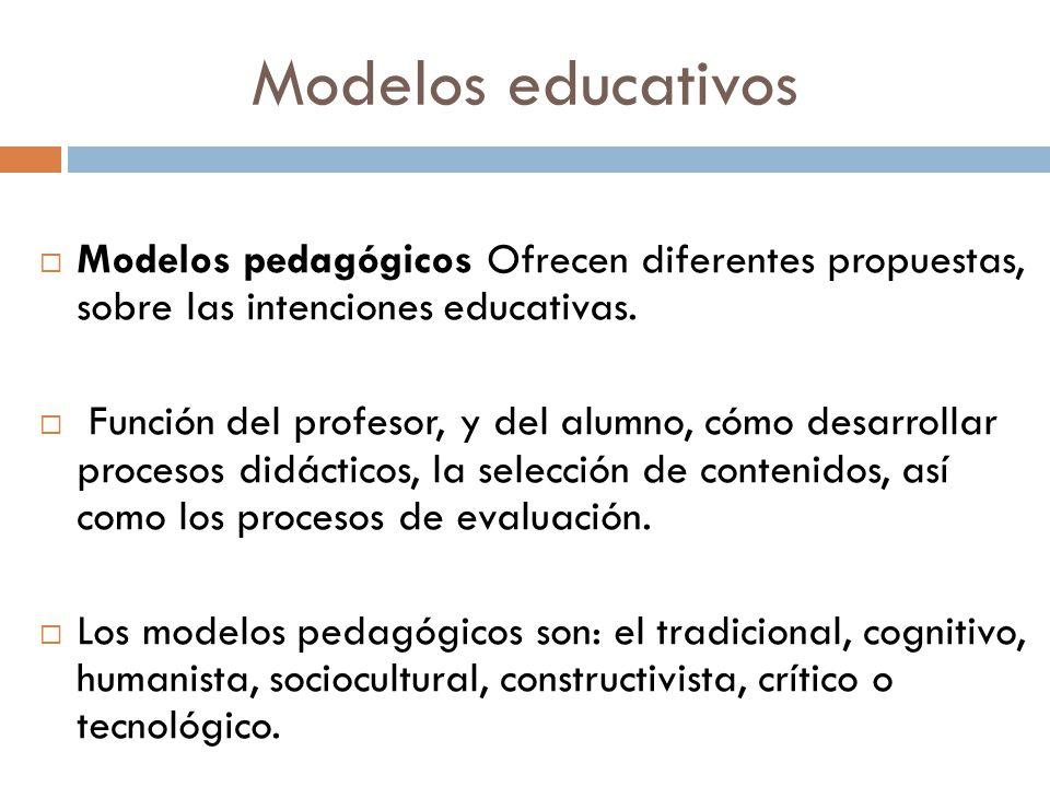 Modelos educativos Modelos pedagógicos Ofrecen diferentes propuestas, sobre las intenciones educativas.