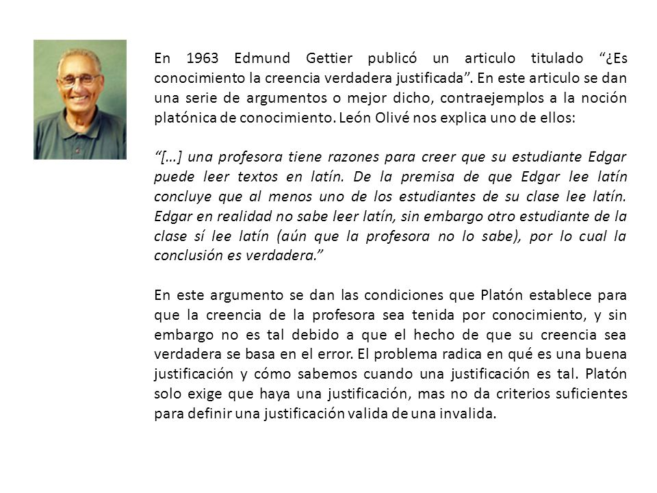 En 1963 Edmund Gettier publicó un articulo titulado ¿Es conocimiento la creencia verdadera justificada . En este articulo se dan una serie de argumentos o mejor dicho, contraejemplos a la noción platónica de conocimiento. León Olivé nos explica uno de ellos: