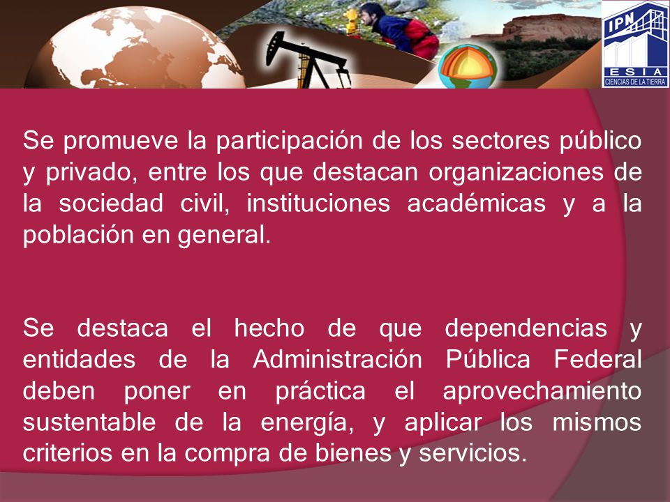 Se promueve la participación de los sectores público y privado, entre los que destacan organizaciones de la sociedad civil, instituciones académicas y a la población en general.