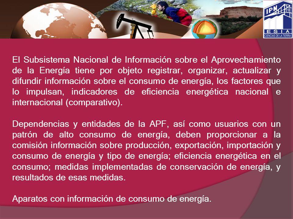 El Subsistema Nacional de Información sobre el Aprovechamiento de la Energía tiene por objeto registrar, organizar, actualizar y difundir información sobre el consumo de energía, los factores que lo impulsan, indicadores de eficiencia energética nacional e internacional (comparativo).