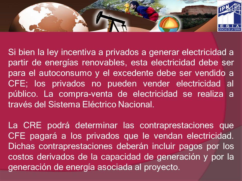 Si bien la ley incentiva a privados a generar electricidad a partir de energías renovables, esta electricidad debe ser para el autoconsumo y el excedente debe ser vendido a CFE; los privados no pueden vender electricidad al público. La compra-venta de electricidad se realiza a través del Sistema Eléctrico Nacional.