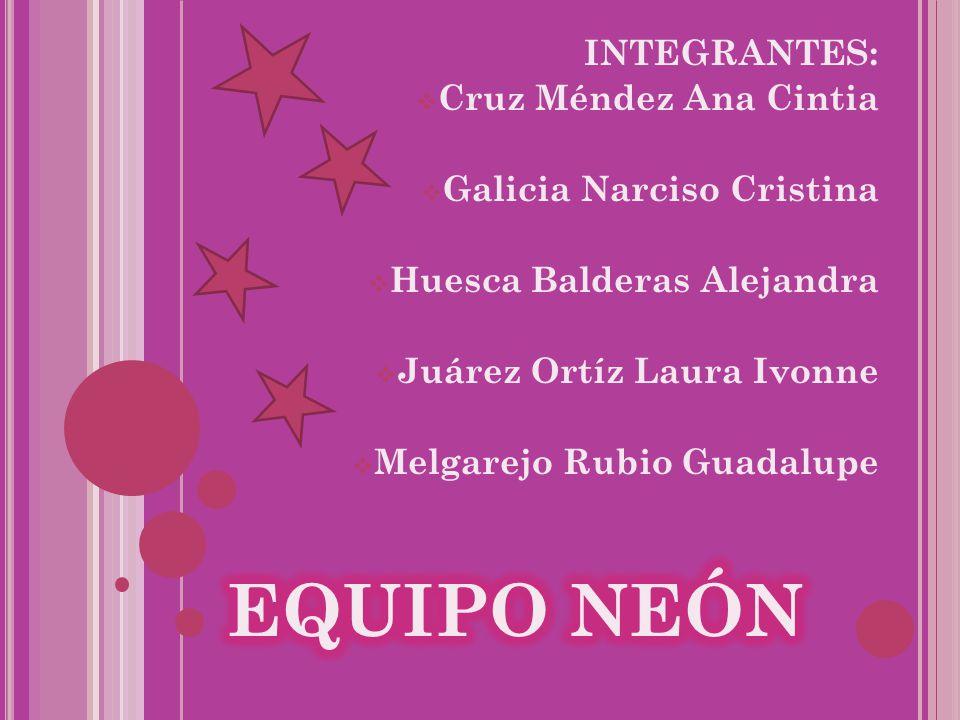 EQUIPO NEÓN INTEGRANTES: Cruz Méndez Ana Cintia