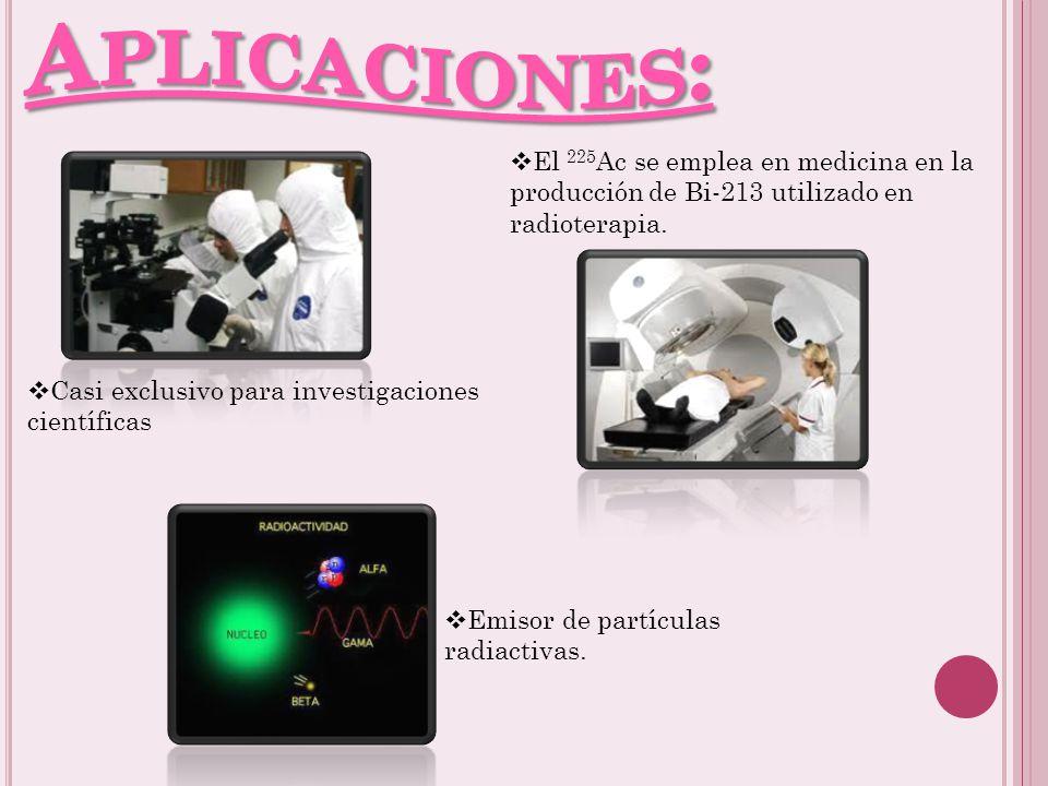 Aplicaciones: El 225Ac se emplea en medicina en la producción de Bi-213 utilizado en radioterapia. Casi exclusivo para investigaciones científicas.