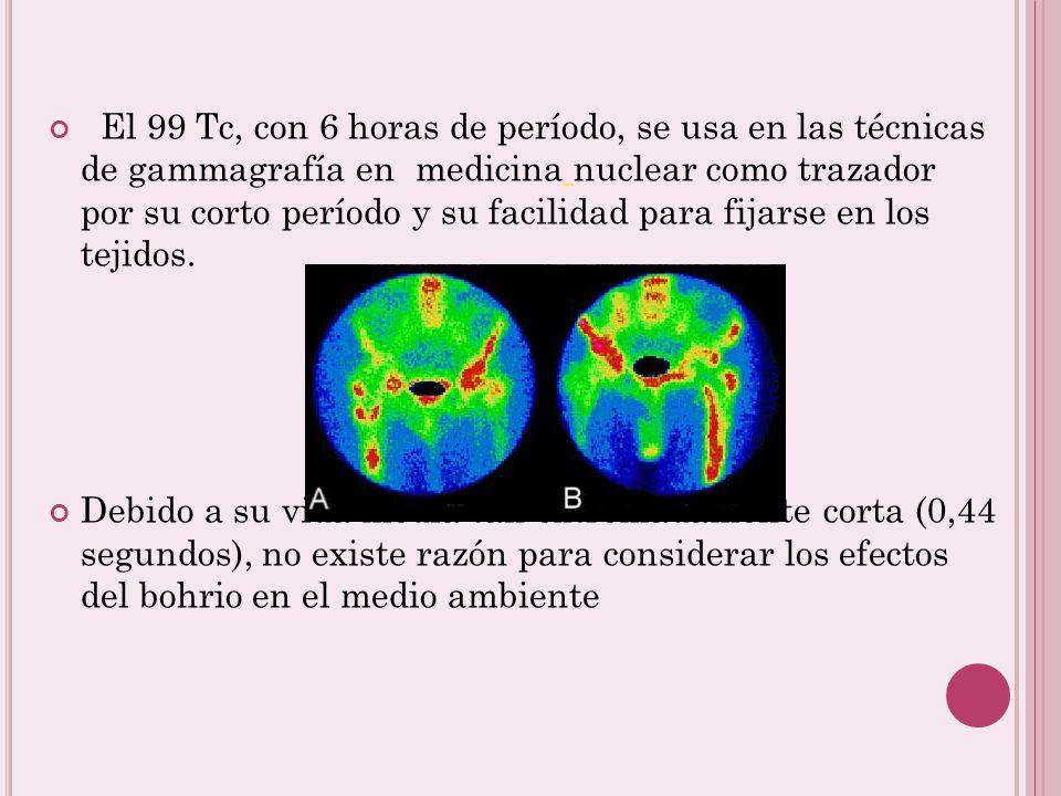 El 99 Tc, con 6 horas de período, se usa en las técnicas de gammagrafía en medicina nuclear como trazador por su corto período y su facilidad para fijarse en los tejidos.
