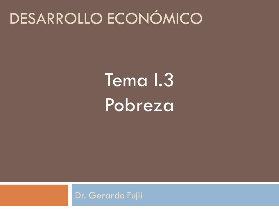 desarrollo económico Tema I.3 Pobreza Dr. Gerardo Fujii