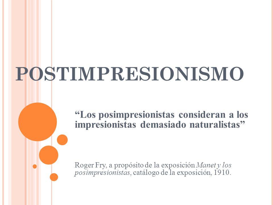 POSTIMPRESIONISMO Los posimpresionistas consideran a los impresionistas demasiado naturalistas