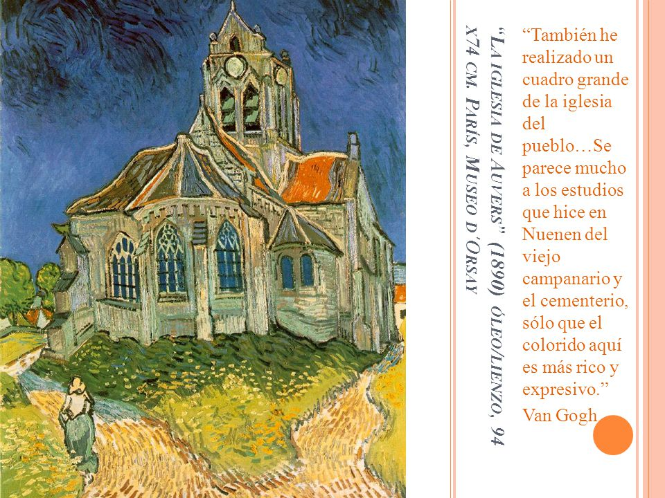 También he realizado un cuadro grande de la iglesia del pueblo…Se parece mucho a los estudios que hice en Nuenen del viejo campanario y el cementerio, sólo que el colorido aquí es más rico y expresivo.