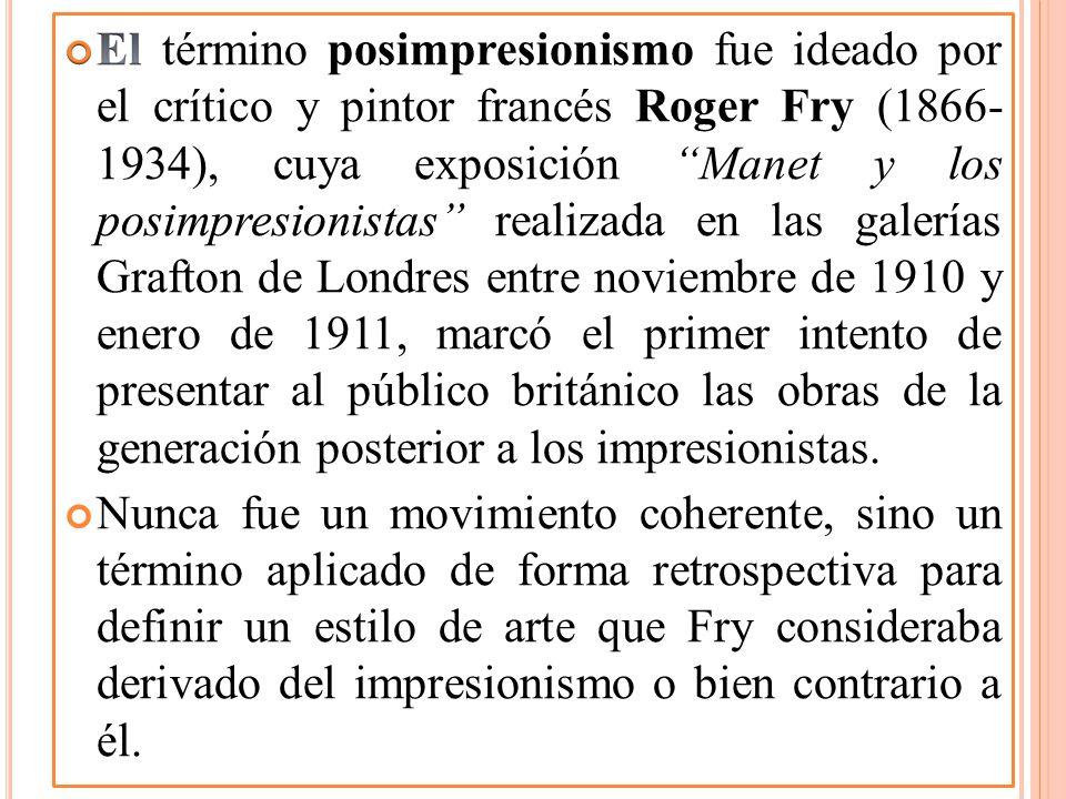 El término posimpresionismo fue ideado por el crítico y pintor francés Roger Fry (1866- 1934), cuya exposición Manet y los posimpresionistas realizada en las galerías Grafton de Londres entre noviembre de 1910 y enero de 1911, marcó el primer intento de presentar al público británico las obras de la generación posterior a los impresionistas.