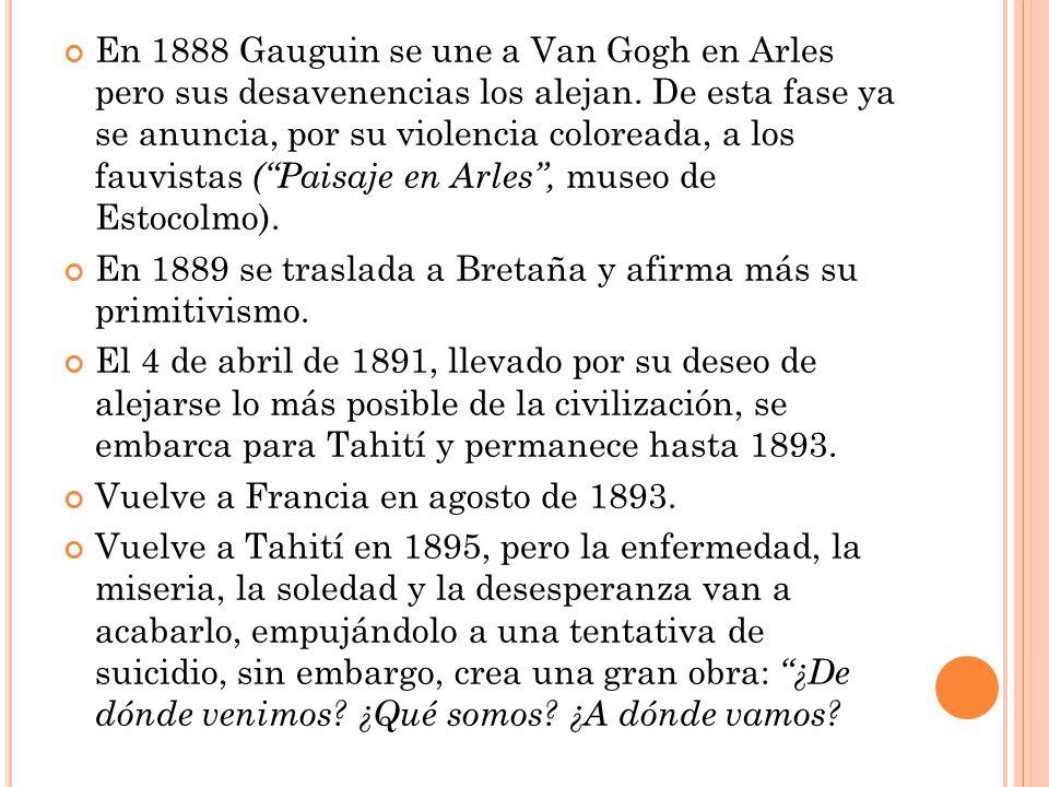 En 1888 Gauguin se une a Van Gogh en Arles pero sus desavenencias los alejan. De esta fase ya se anuncia, por su violencia coloreada, a los fauvistas ( Paisaje en Arles , museo de Estocolmo).