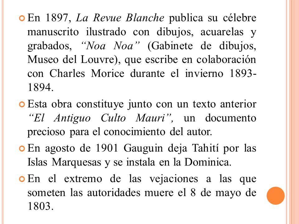 En 1897, La Revue Blanche publica su célebre manuscrito ilustrado con dibujos, acuarelas y grabados, Noa Noa (Gabinete de dibujos, Museo del Louvre), que escribe en colaboración con Charles Morice durante el invierno 1893- 1894.