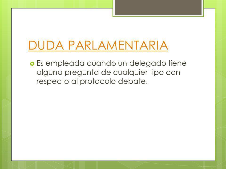 DUDA PARLAMENTARIA Es empleada cuando un delegado tiene alguna pregunta de cualquier tipo con respecto al protocolo debate.