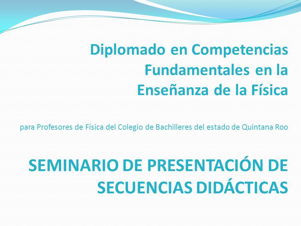 Diplomado en Competencias Fundamentales en la Enseñanza de la Física para Profesores de Física del Colegio de Bachilleres del estado de Quintana Roo SEMINARIO DE PRESENTACIÓN DE SECUENCIAS DIDÁCTICAS