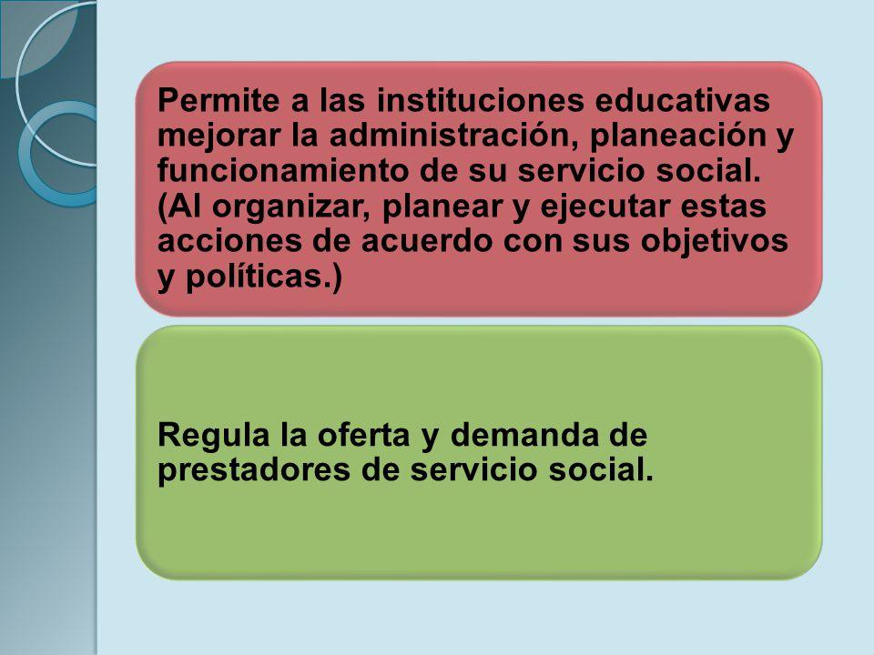 Permite a las instituciones educativas mejorar la administración, planeación y funcionamiento de su servicio social. (Al organizar, planear y ejecutar estas acciones de acuerdo con sus objetivos y políticas.)