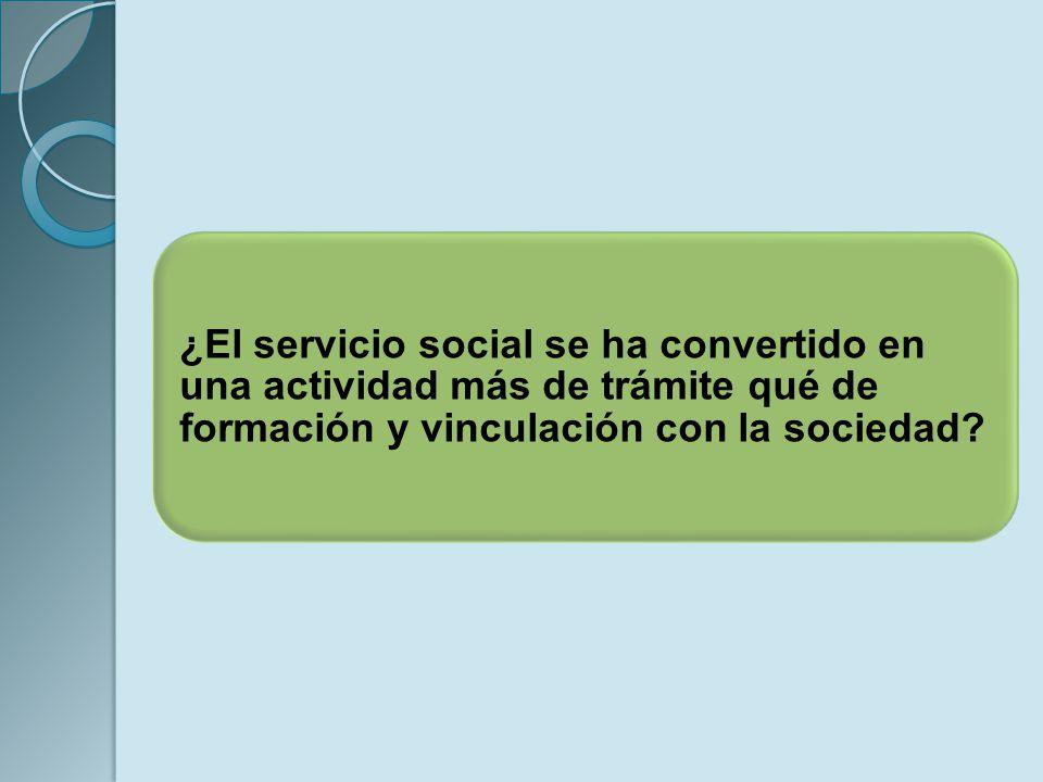 ¿El servicio social se ha convertido en una actividad más de trámite qué de formación y vinculación con la sociedad