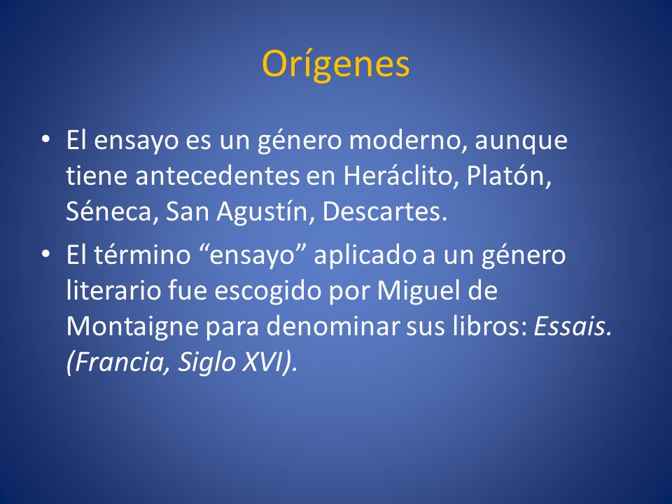 Orígenes El ensayo es un género moderno, aunque tiene antecedentes en Heráclito, Platón, Séneca, San Agustín, Descartes.