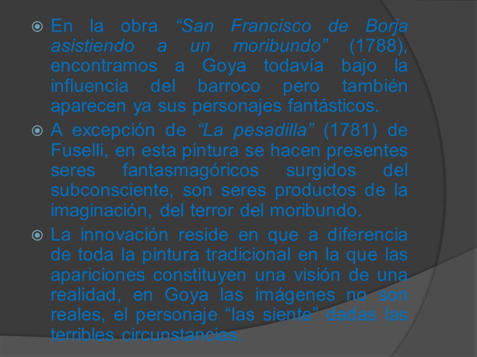 En la obra San Francisco de Borja asistiendo a un moribundo (1788), encontramos a Goya todavía bajo la influencia del barroco pero también aparecen ya sus personajes fantásticos.