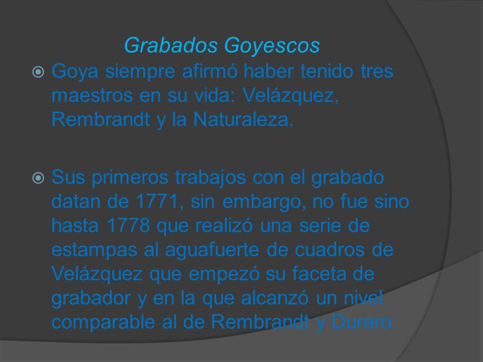 Grabados Goyescos Goya siempre afirmó haber tenido tres maestros en su vida: Velázquez, Rembrandt y la Naturaleza.