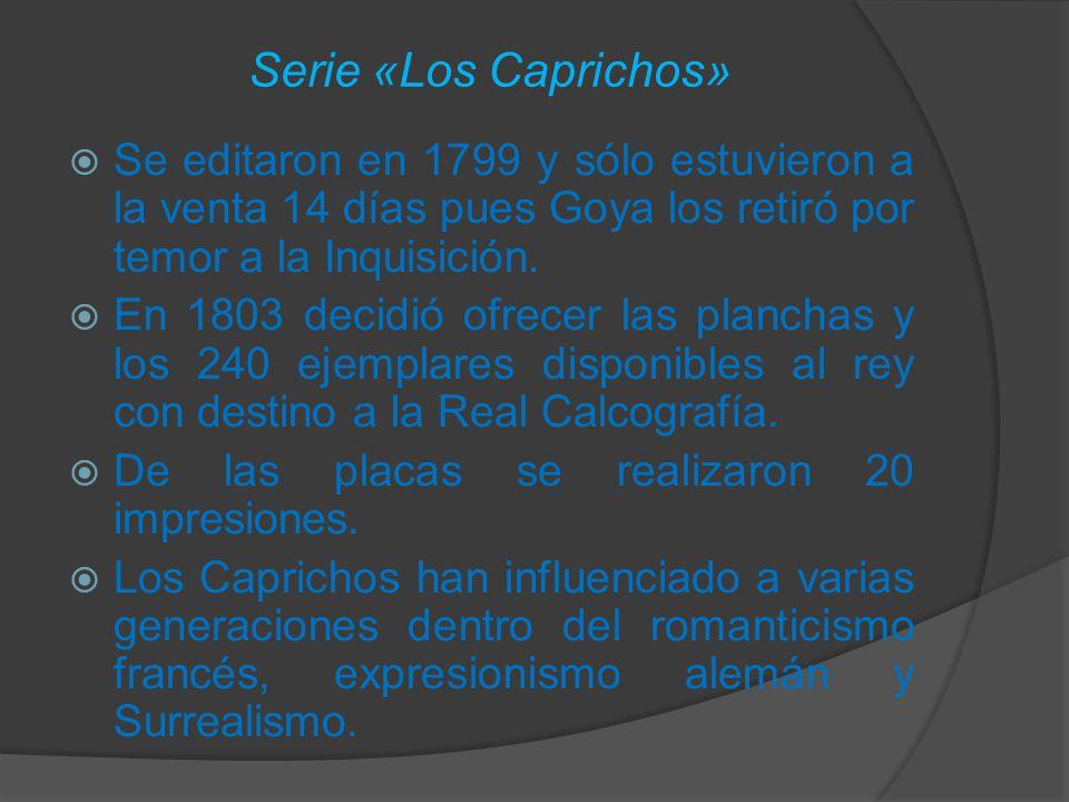 Serie «Los Caprichos» Se editaron en 1799 y sólo estuvieron a la venta 14 días pues Goya los retiró por temor a la Inquisición.